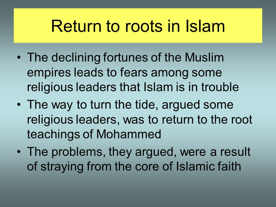 Return to roots in Islam The declining fortunes of the Muslim empires leads to fears among some religious leaders that Islam is in trouble The way to