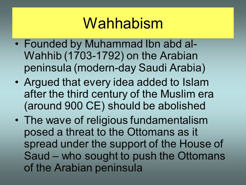 Wahhabism Founded by Muhammad Ibn abd al- Wahhib (1703-1792) on the Arabian peninsula (modern-day Saudi Arabia) Argued that every idea added to Islam after the third century of the Muslim era (around 900 CE) should be abolished The wave of religious fundamentalism posed a threat to the Ottomans as it spread under the support of the House of Saud – who sought to push the Ottomans of the Arabian peninsula