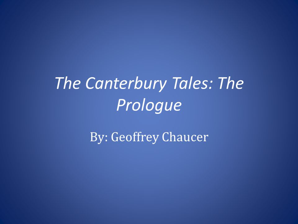 The Canterbury Tales: The Prologue By: Geoffrey Chaucer
