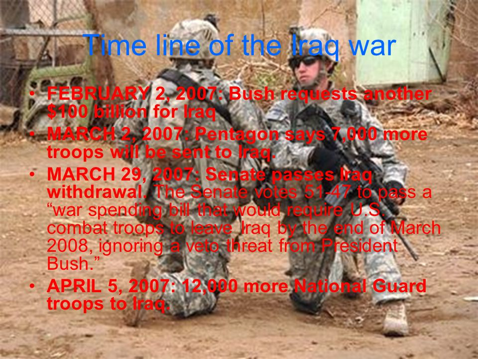 Time line of the Iraq war FEBRUARY 2, 2007: Bush requests another $100 billion for Iraq MARCH 2, 2007: Pentagon says 7,000 more troops will be sent to Iraq.