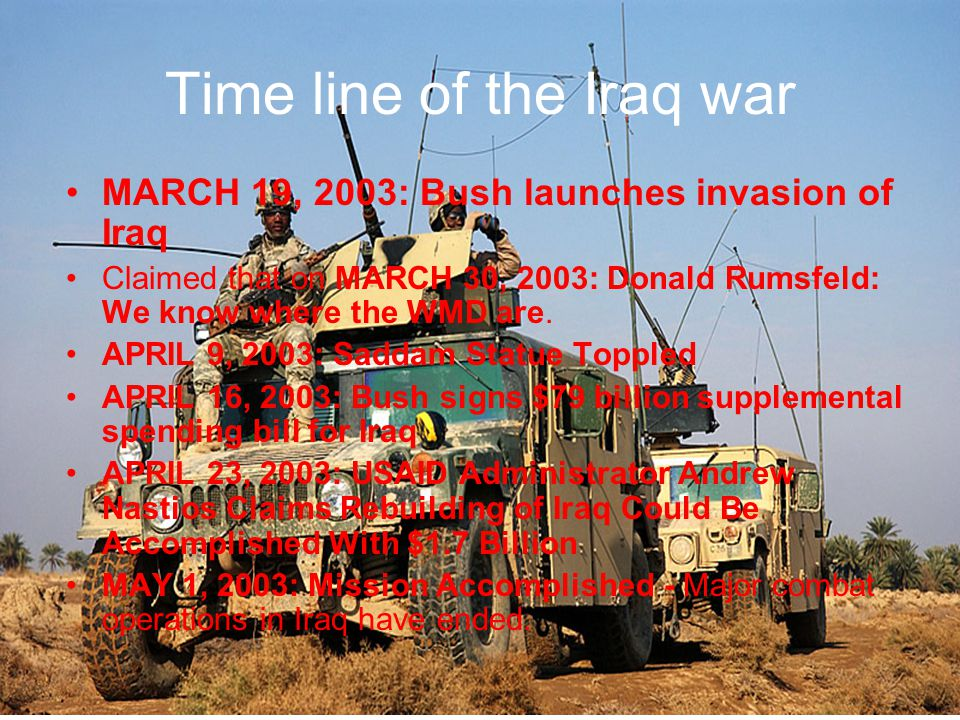 Time line of the Iraq war MAY 9, 2003: Paul Wolfowitz: We agreed on WMD rationale for bureaucratic reasons -the truth is that, for reasons that have a lot to do with the U.S.