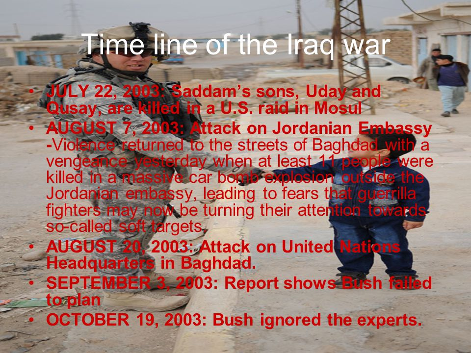 Time line of the Iraq war JULY 22, 2003: Saddam's sons, Uday and Qusay, are killed in a U.S.
