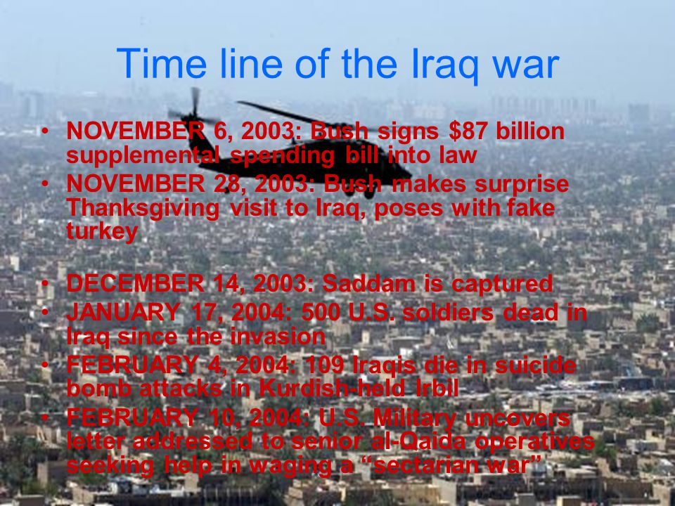 Time line of the Iraq war NOVEMBER 6, 2003: Bush signs $87 billion supplemental spending bill into law NOVEMBER 28, 2003: Bush makes surprise Thanksgiving visit to Iraq, poses with fake turkey DECEMBER 14, 2003: Saddam is captured JANUARY 17, 2004: 500 U.S.