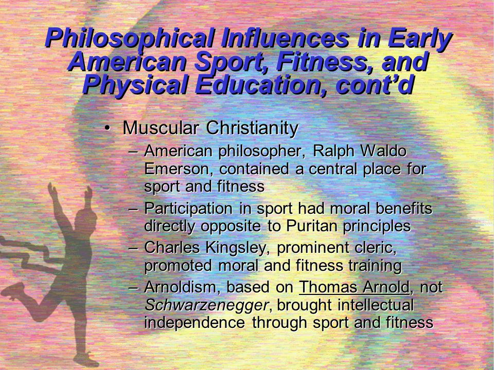Philosophical Influences in Early American Sport, Fitness, and Physical Education, cont'd Masculinity-Femininity ideals –19 th Century views of masculinity and femininity were highly stereotyped –Mild forms of exercise was considered useful for women –Moderate forms of exercise was considered unlady-like –Girl sport programs were controlled by physical education departments –Full participation would have to wait for a later period Masculinity-Femininity ideals –19 th Century views of masculinity and femininity were highly stereotyped –Mild forms of exercise was considered useful for women –Moderate forms of exercise was considered unlady-like –Girl sport programs were controlled by physical education departments –Full participation would have to wait for a later period
