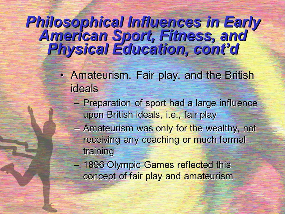 Philosophical Influences in Early American Sport, Fitness, and Physical Education, cont'd Character education through physical challenge –Character education development by Kurt Hahn (1934) –YMCA movement in England shared these beliefs –Outward Bound was developed based upon these principles –Became the whole school reform model for youths Character education through physical challenge –Character education development by Kurt Hahn (1934) –YMCA movement in England shared these beliefs –Outward Bound was developed based upon these principles –Became the whole school reform model for youths