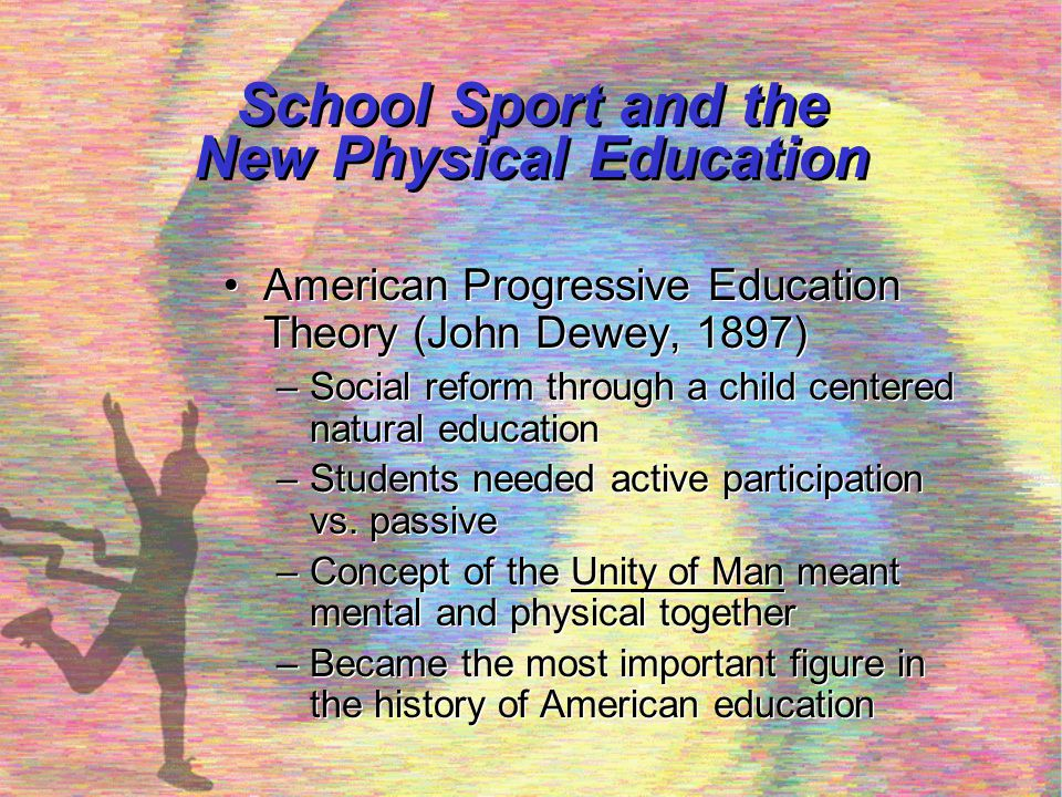 School Sport and the New Physical Education, cont'd Naturalism (Rousseau) –Help children grow up in perfect freedom (play concept) –Advocated games and sports to develop character Naturalism (Rousseau) –Help children grow up in perfect freedom (play concept) –Advocated games and sports to develop character