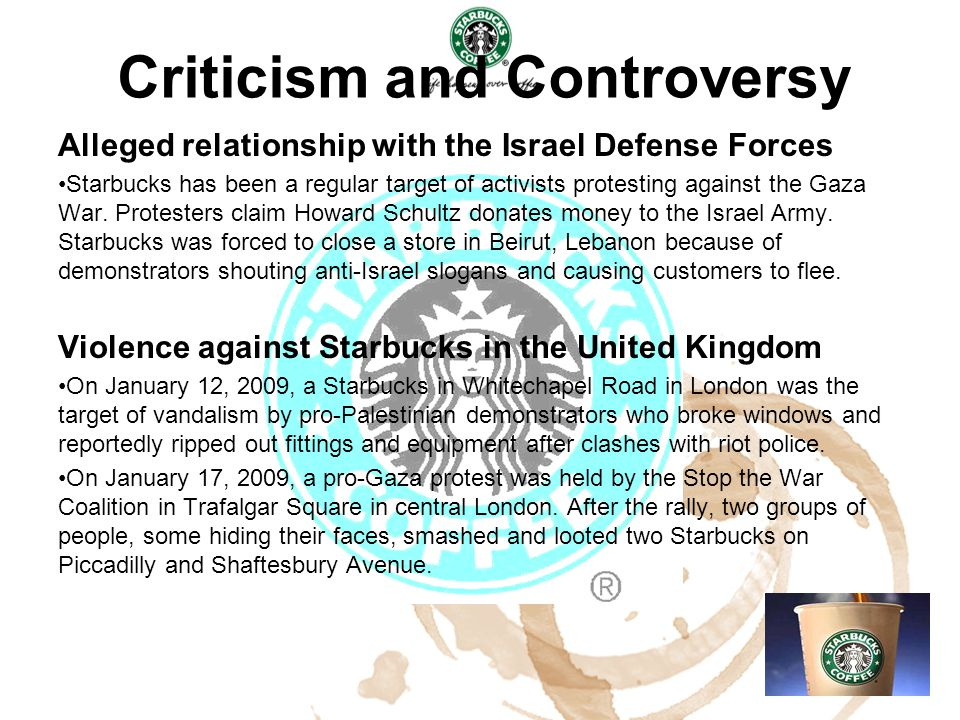 Criticism and Controversy Alleged relationship with the Israel Defense Forces Starbucks has been a regular target of activists protesting against the