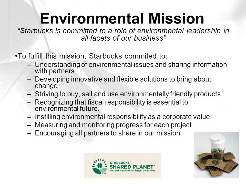 "Environmental Mission ""Starbucks is committed to a role of environmental leadership in all facets of our business"" To fulfill this mission, Starbucks"