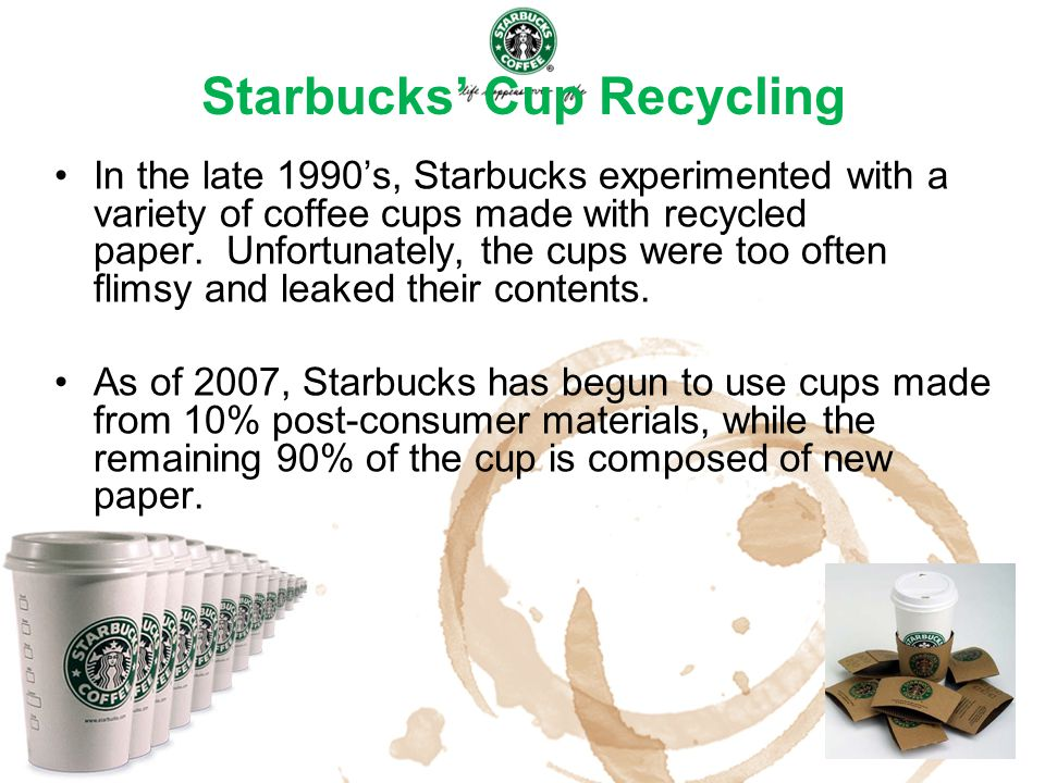 Starbucks' Cup Recycling In the late 1990's, Starbucks experimented with a variety of coffee cups made with recycled paper. Unfortunately, the cups we