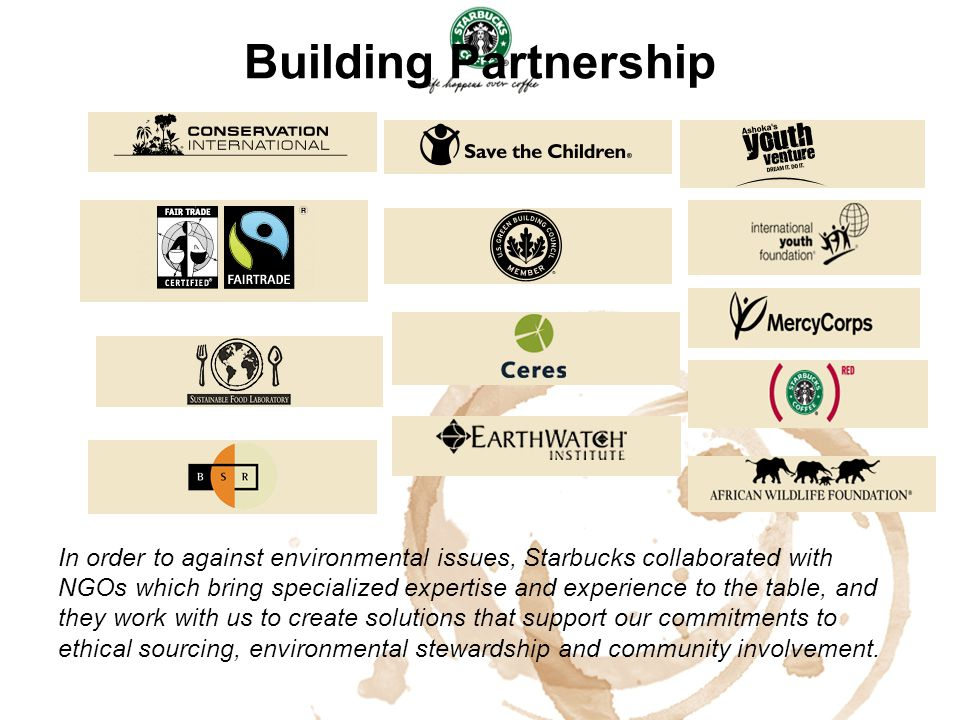 Building Partnership In order to against environmental issues, Starbucks collaborated with NGOs which bring specialized expertise and experience to th