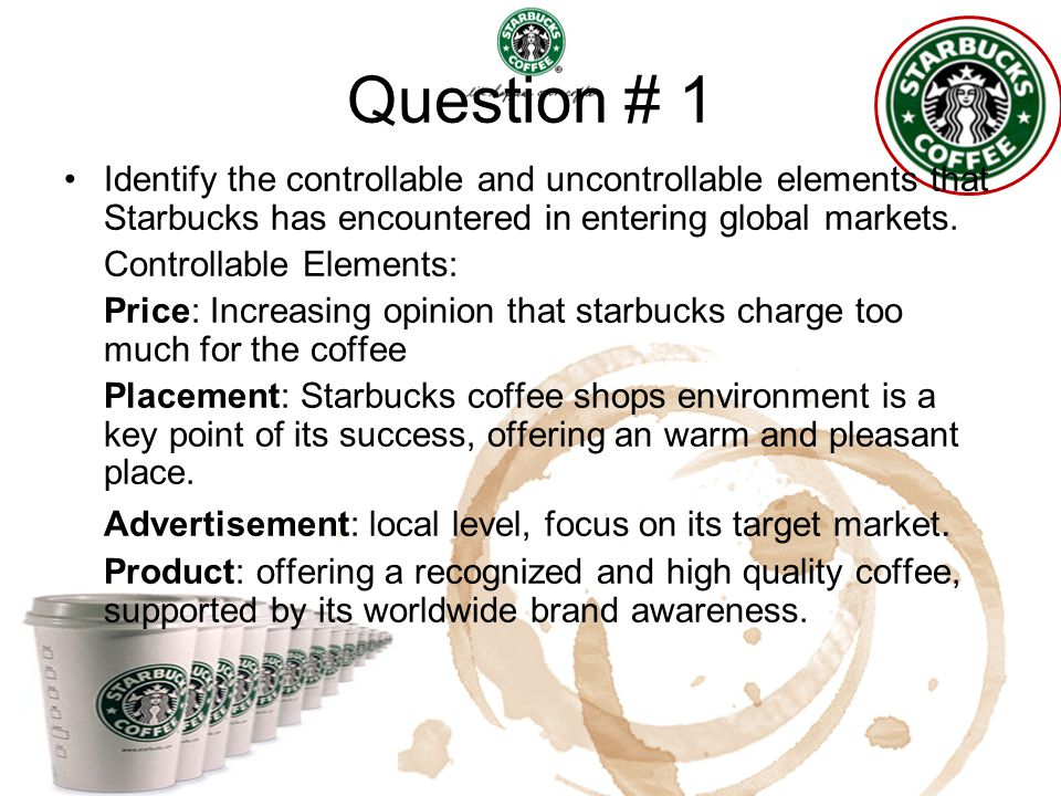 Question # 1 Identify the controllable and uncontrollable elements that Starbucks has encountered in entering global markets. Controllable Elements: P