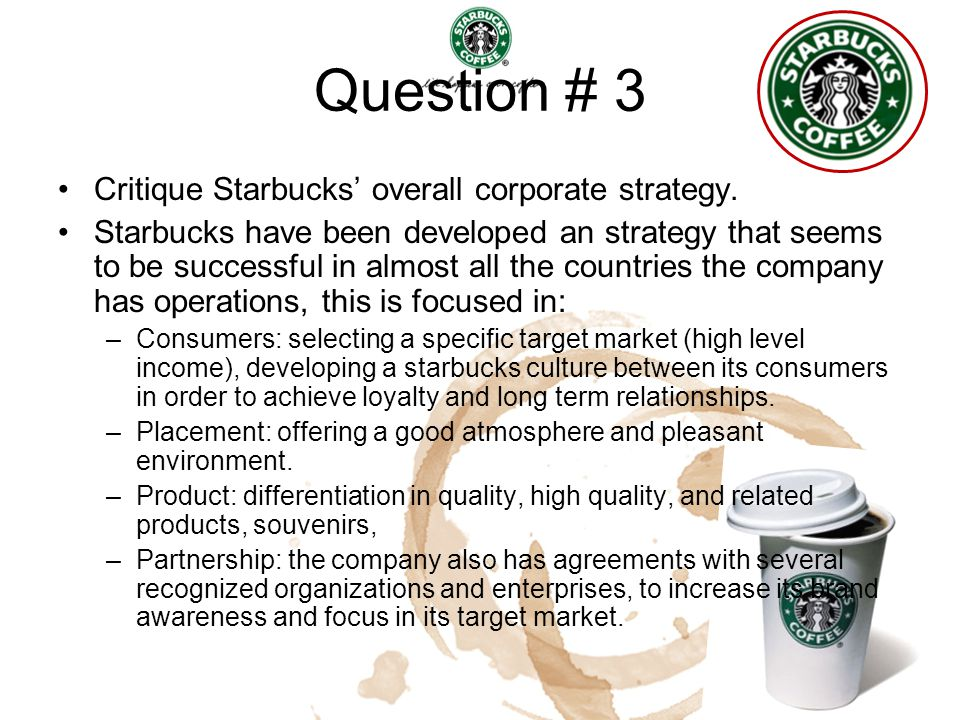 Question # 3 Critique Starbucks' overall corporate strategy. Starbucks have been developed an strategy that seems to be successful in almost all the c