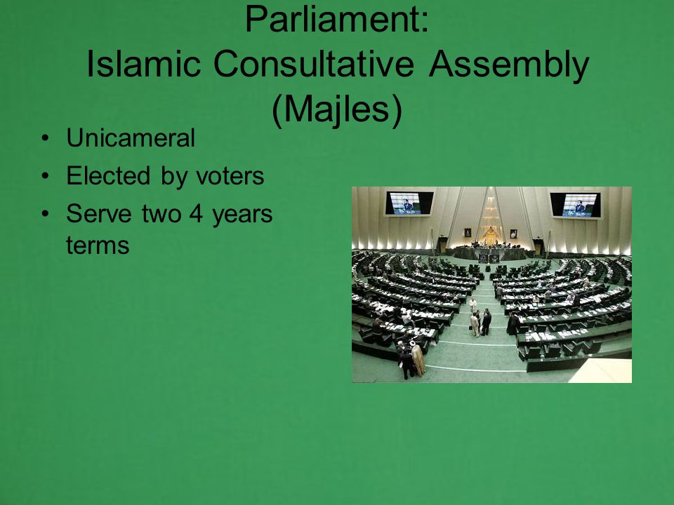 Parliament: Islamic Consultative Assembly (Majles) Unicameral Elected by voters Serve two 4 years terms