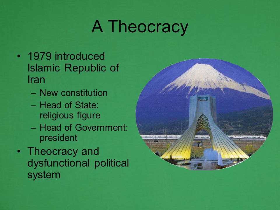 A Theocracy 1979 introduced Islamic Republic of Iran –New constitution –Head of State: religious figure –Head of Government: president Theocracy and dysfunctional political system