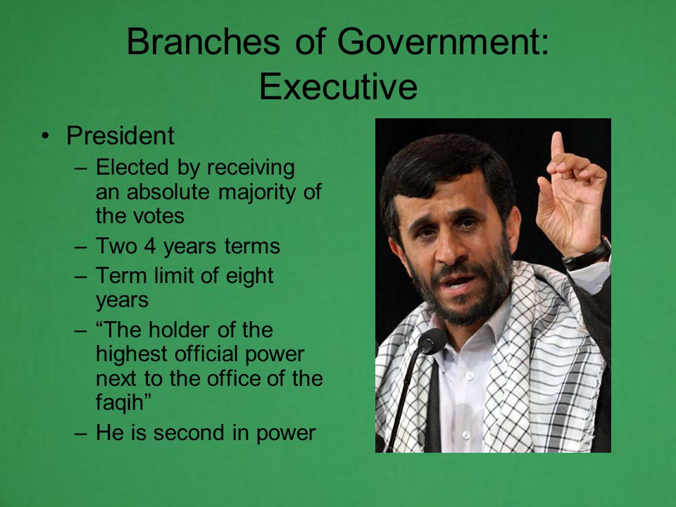 Branches of Government: Executive President –Elected by receiving an absolute majority of the votes –Two 4 years terms –Term limit of eight years – The holder of the highest official power next to the office of the faqih –He is second in power