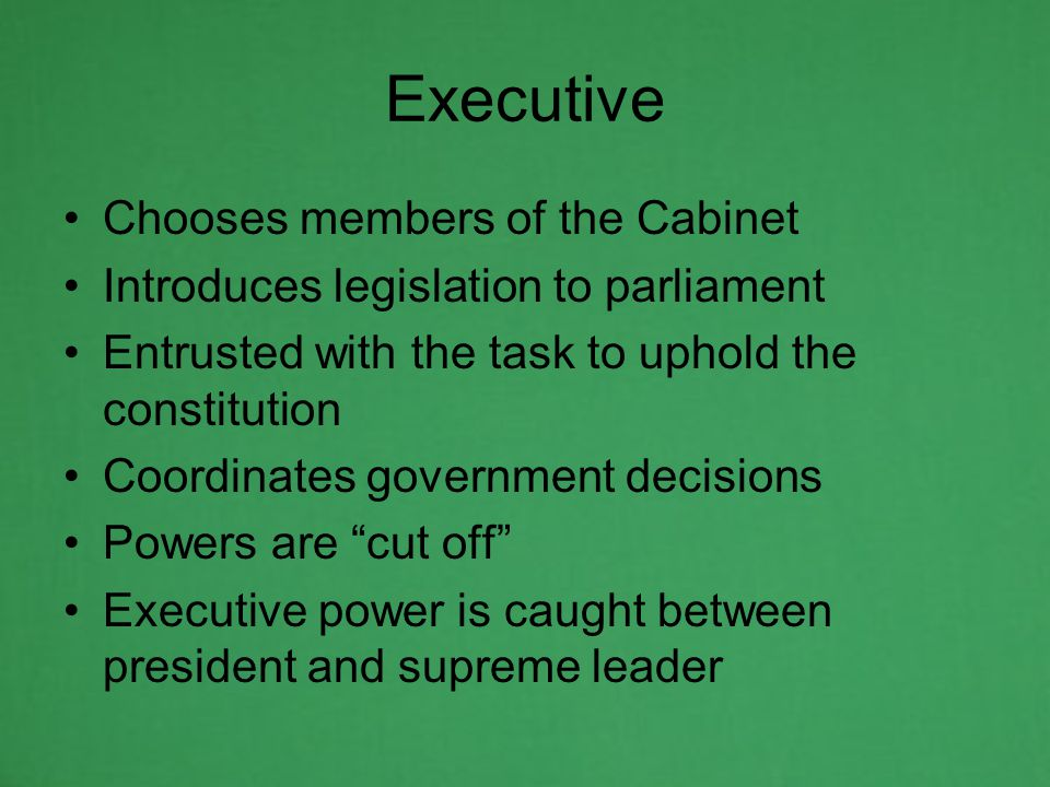Chooses members of the Cabinet Introduces legislation to parliament Entrusted with the task to uphold the constitution Coordinates government decisions Powers are cut off Executive power is caught between president and supreme leader Executive