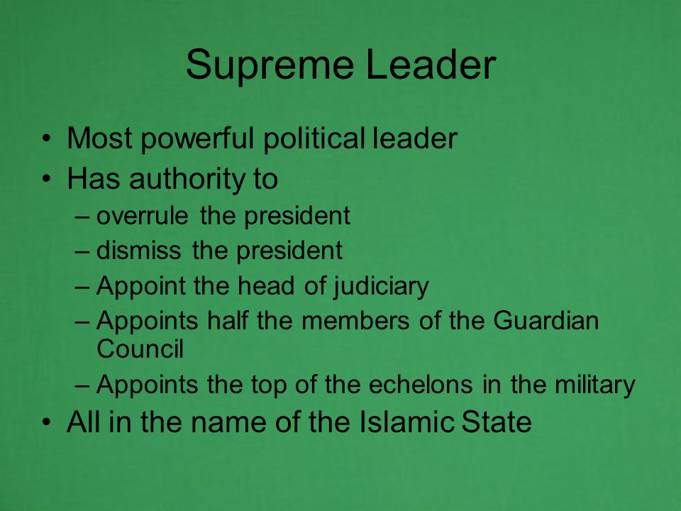 Supreme Leader Most powerful political leader Has authority to –overrule the president –dismiss the president –Appoint the head of judiciary –Appoints half the members of the Guardian Council –Appoints the top of the echelons in the military All in the name of the Islamic State