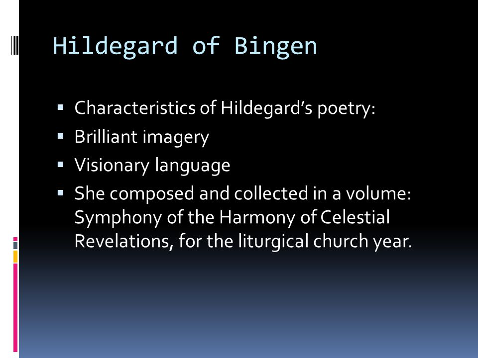 Hildegard of Bingen  Characteristics of Hildegard's poetry:  Brilliant imagery  Visionary language  She composed and collected in a volume: Symphony of the Harmony of Celestial Revelations, for the liturgical church year.