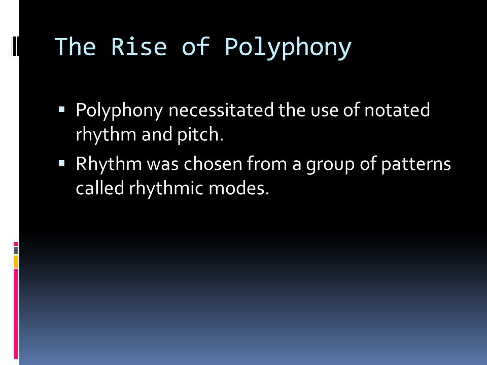 The Rise of Polyphony  Polyphony necessitated the use of notated rhythm and pitch.