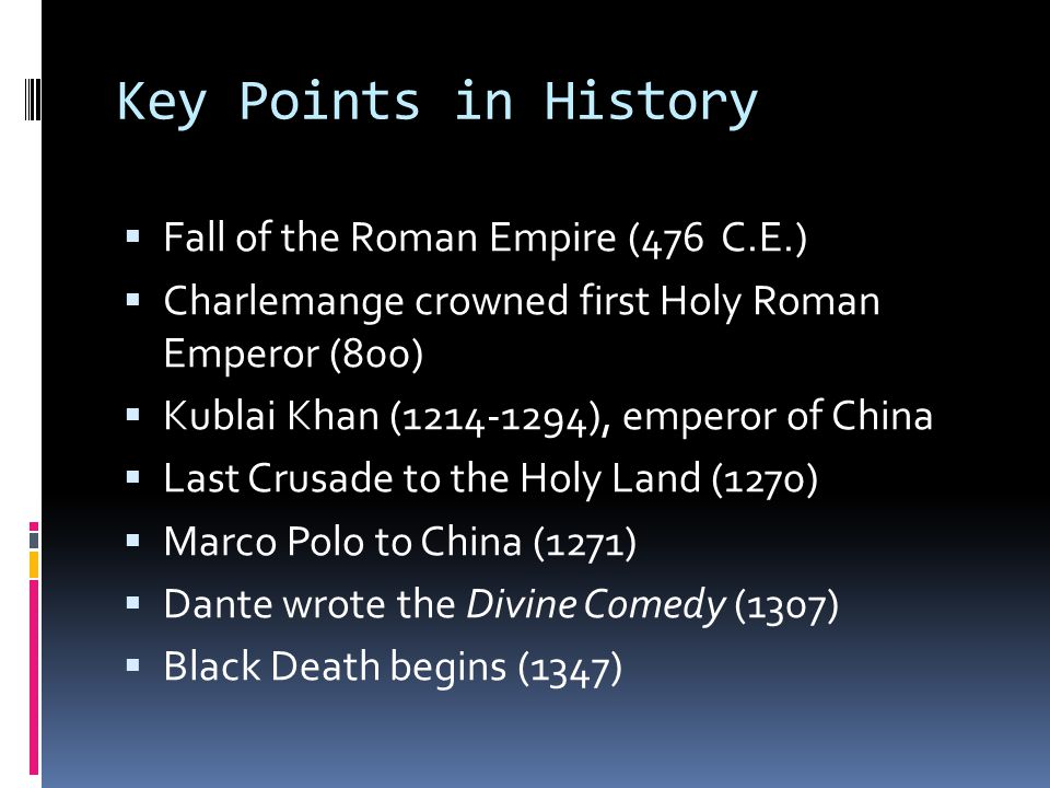 Key Points in History  Fall of the Roman Empire (476 C.E.)  Charlemange crowned first Holy Roman Emperor (800)  Kublai Khan (1214-1294), emperor of China  Last Crusade to the Holy Land (1270)  Marco Polo to China (1271)  Dante wrote the Divine Comedy (1307)  Black Death begins (1347)