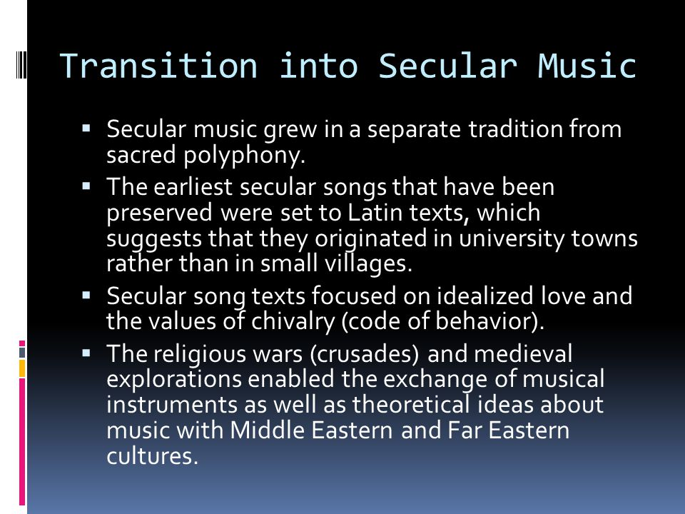Transition into Secular Music  Secular music grew in a separate tradition from sacred polyphony.