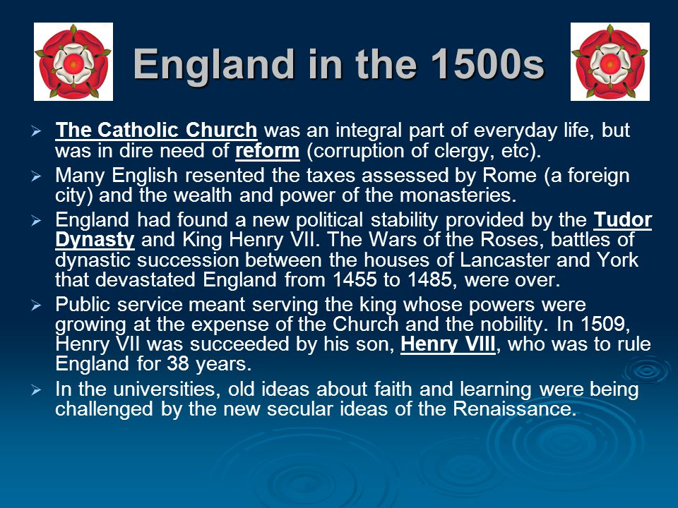 England in the 1500s   The Catholic Church was an integral part of everyday life, but was in dire need of reform (corruption of clergy, etc).   Ma