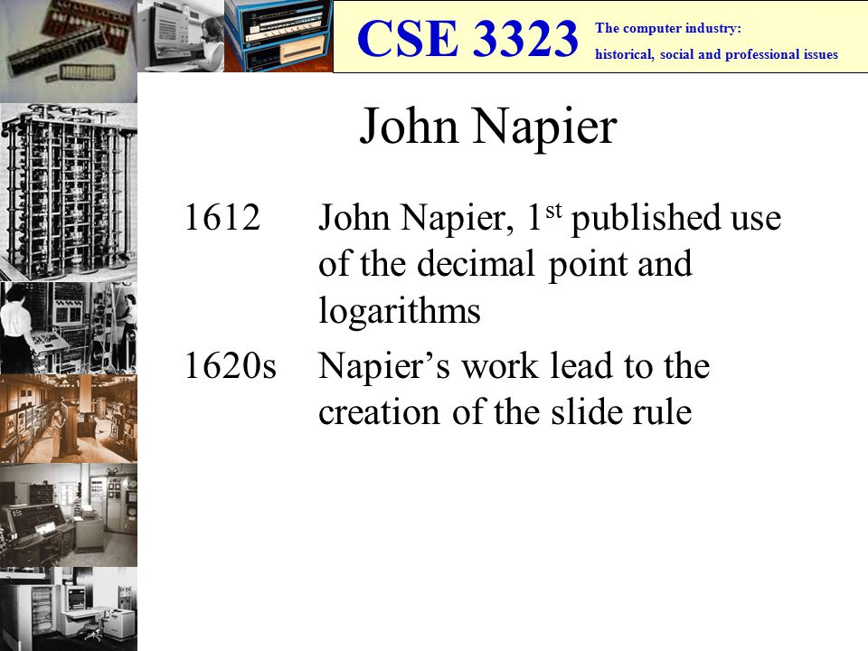 CSE 3323 The computer industry: historical, social and professional issues John Napier 1612 John Napier, 1 st published use of the decimal point and logarithms 1620sNapier's work lead to the creation of the slide rule