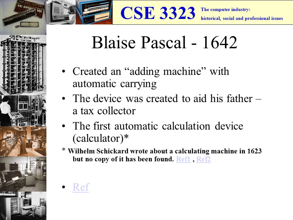 CSE 3323 The computer industry: historical, social and professional issues Blaise Pascal - 1642 Created an adding machine with automatic carrying The device was created to aid his father – a tax collector The first automatic calculation device (calculator)* * Wilhelm Schickard wrote about a calculating machine in 1623 but no copy of it has been found.