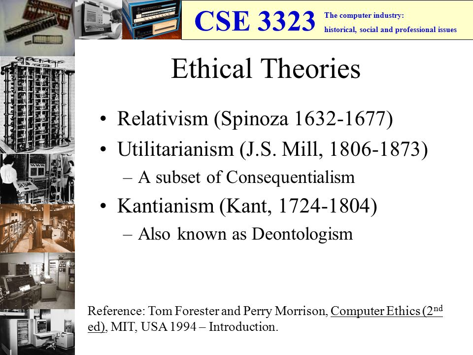 CSE 3323 The computer industry: historical, social and professional issues Ethical Theories Relativism (Spinoza 1632-1677) Utilitarianism (J.S.