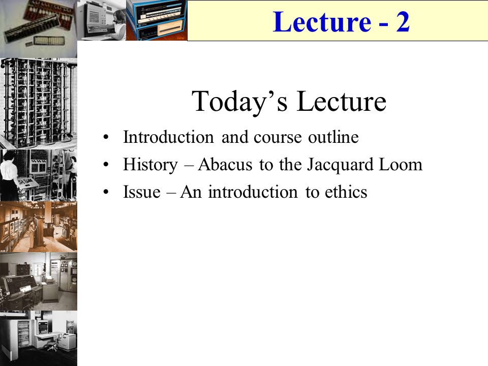 Lecture - 2 Today's Lecture Introduction and course outline History – Abacus to the Jacquard Loom Issue – An introduction to ethics