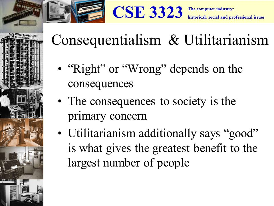 CSE 3323 The computer industry: historical, social and professional issues Consequentialism & Utilitarianism Right or Wrong depends on the consequences The consequences to society is the primary concern Utilitarianism additionally says good is what gives the greatest benefit to the largest number of people