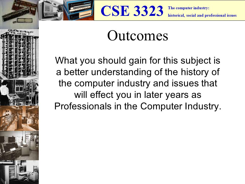 CSE 3323 The computer industry: historical, social and professional issues Outcomes What you should gain for this subject is a better understanding of the history of the computer industry and issues that will effect you in later years as Professionals in the Computer Industry.