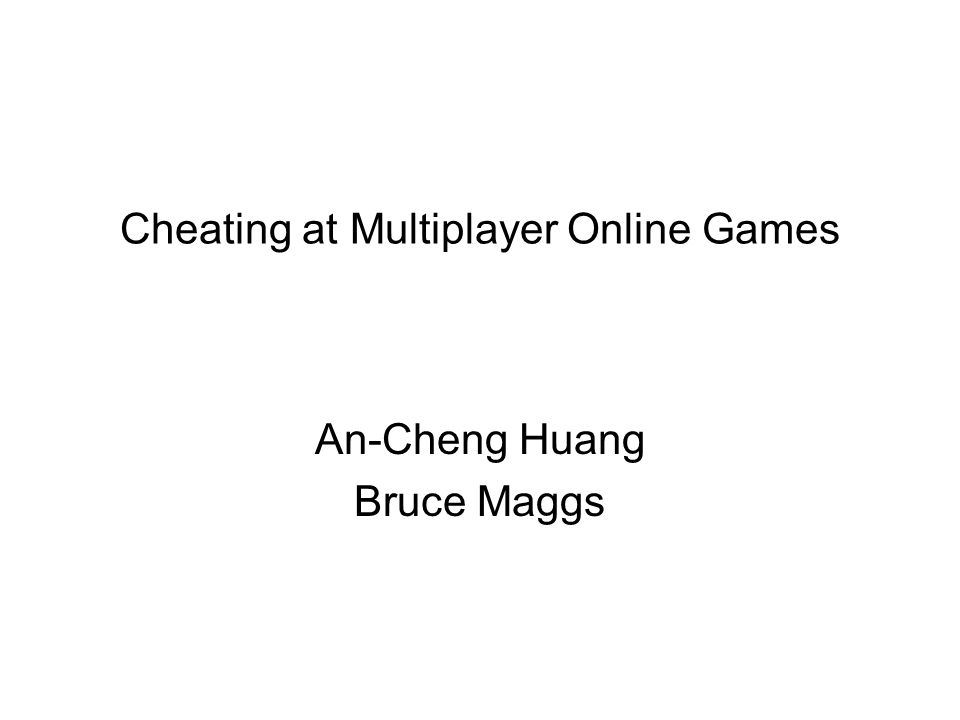 Cheating at Multiplayer Online Games An-Cheng Huang Bruce Maggs