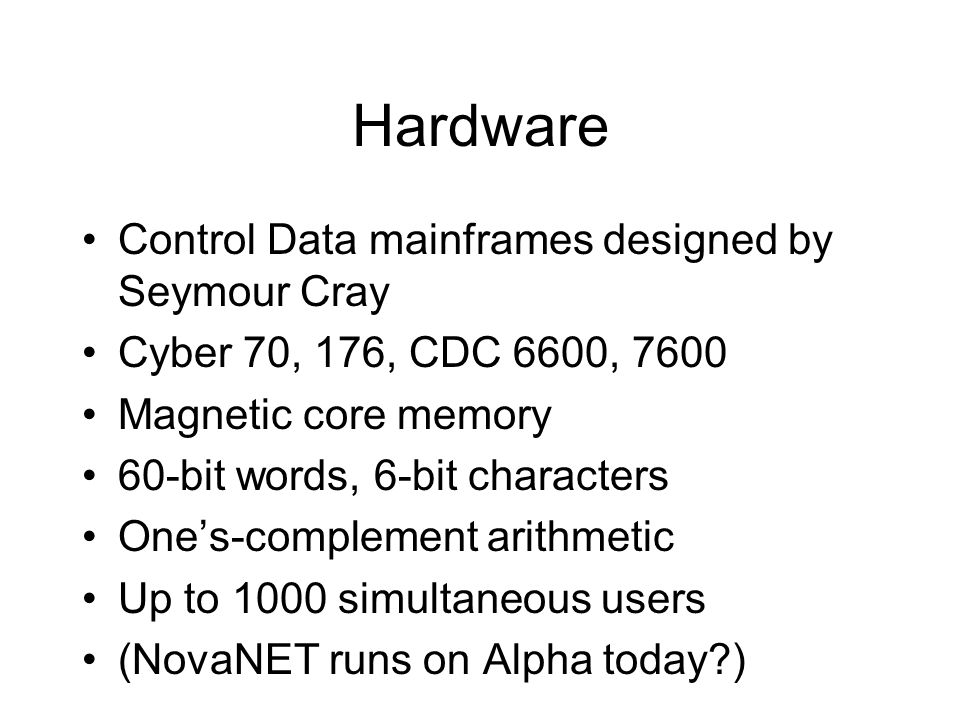 Hardware Control Data mainframes designed by Seymour Cray Cyber 70, 176, CDC 6600, 7600 Magnetic core memory 60-bit words, 6-bit characters One's-comp