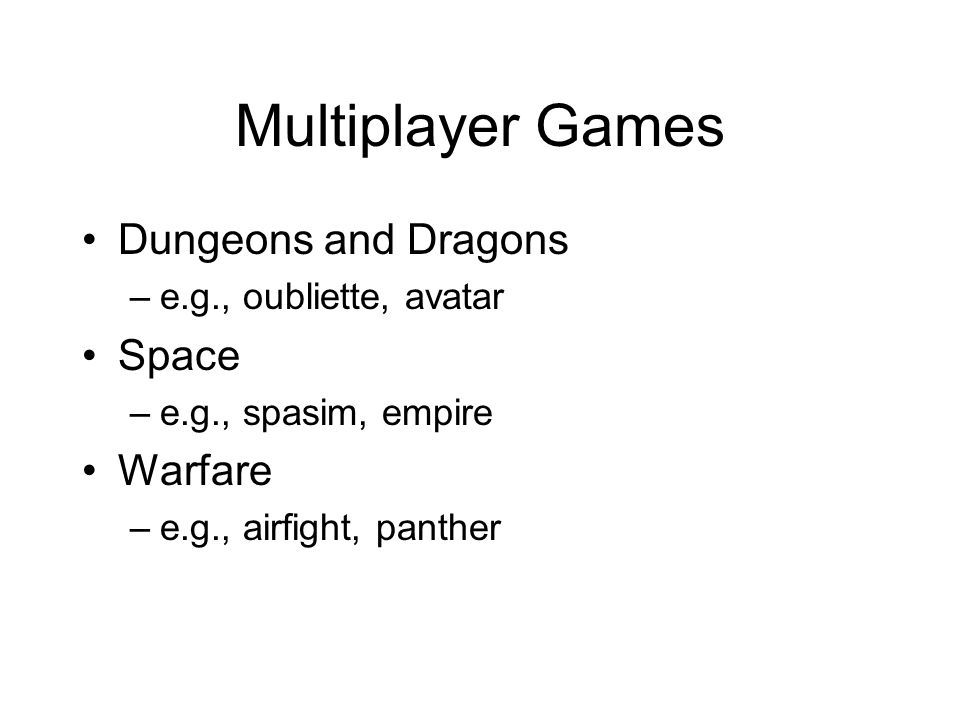 Multiplayer Games Dungeons and Dragons –e.g., oubliette, avatar Space –e.g., spasim, empire Warfare –e.g., airfight, panther