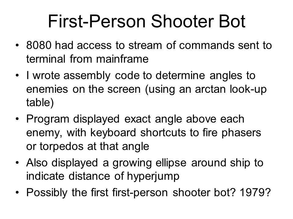 First-Person Shooter Bot 8080 had access to stream of commands sent to terminal from mainframe I wrote assembly code to determine angles to enemies on