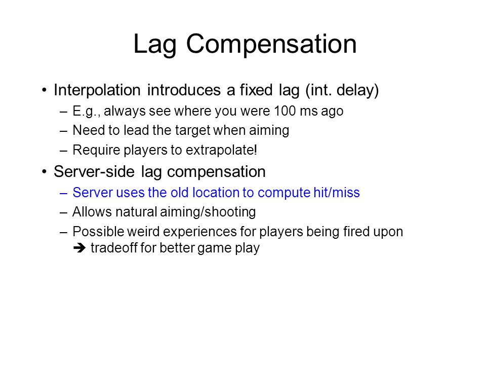 Lag Compensation Interpolation introduces a fixed lag (int. delay) –E.g., always see where you were 100 ms ago –Need to lead the target when aiming –R
