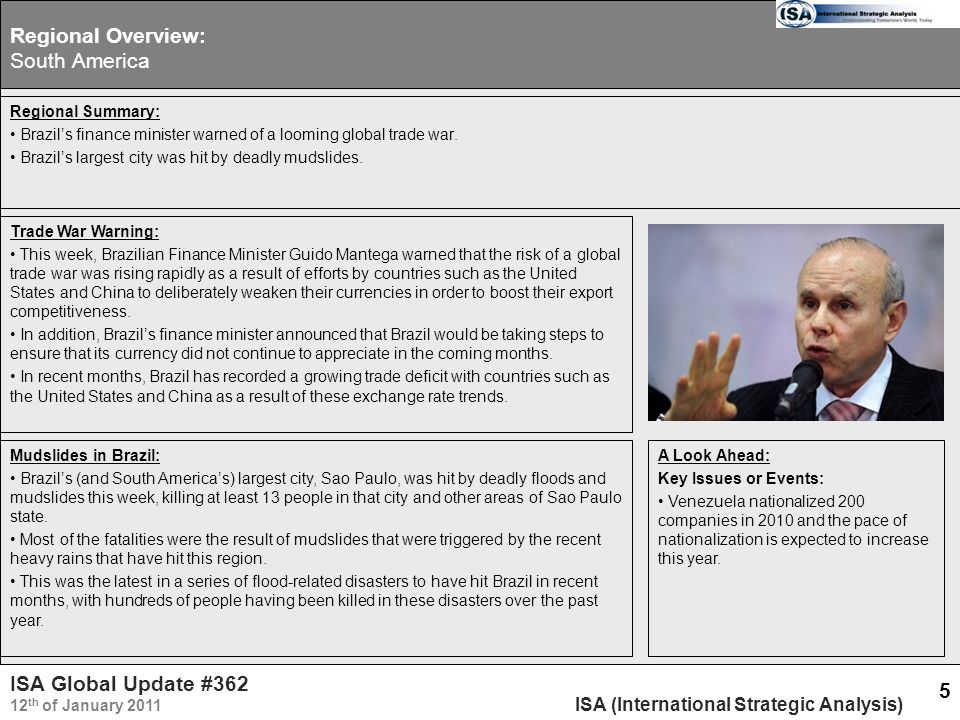 ISA Global Update #362 12 th of January 2011 ISA (International Strategic Analysis) 5 Regional Overview: South America Regional Summary: Brazil's finance minister warned of a looming global trade war.
