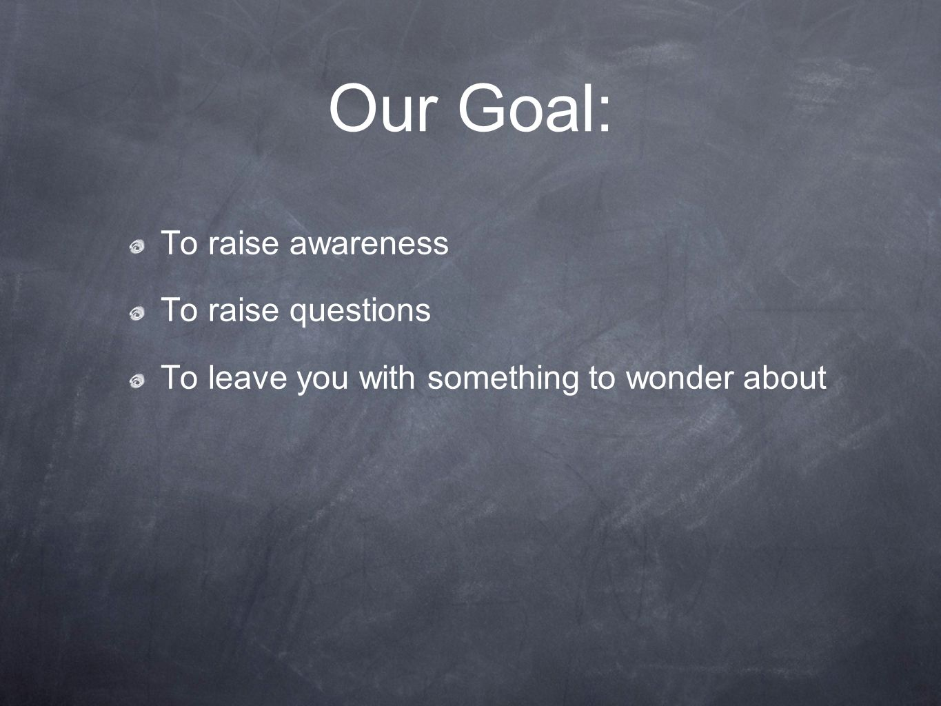 Our Goal: To raise awareness To raise questions To leave you with something to wonder about