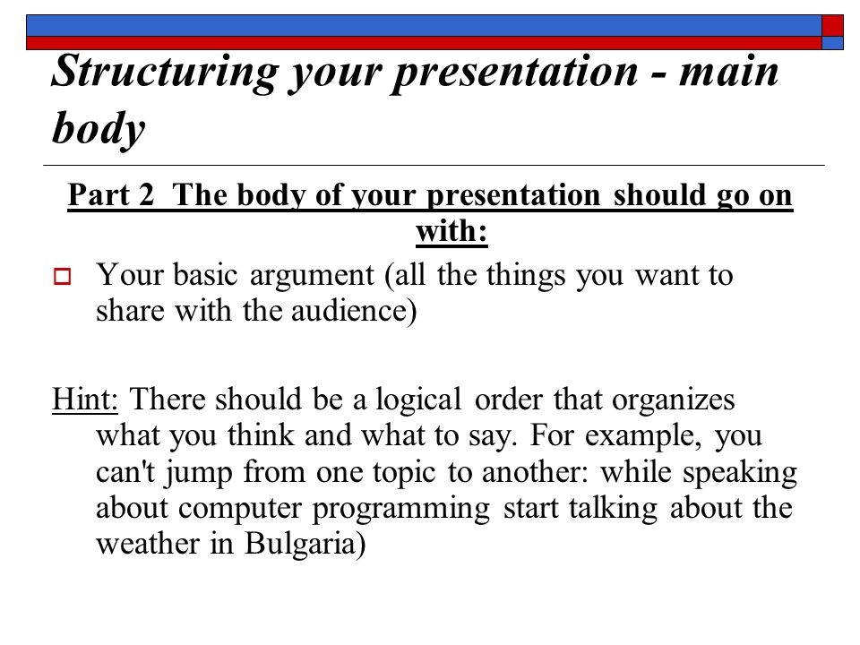 Structuring your presentation - main body Part 2 The body of your presentation should go on with:  Your basic argument (all the things you want to share with the audience) Hint: There should be a logical order that organizes what you think and what to say.