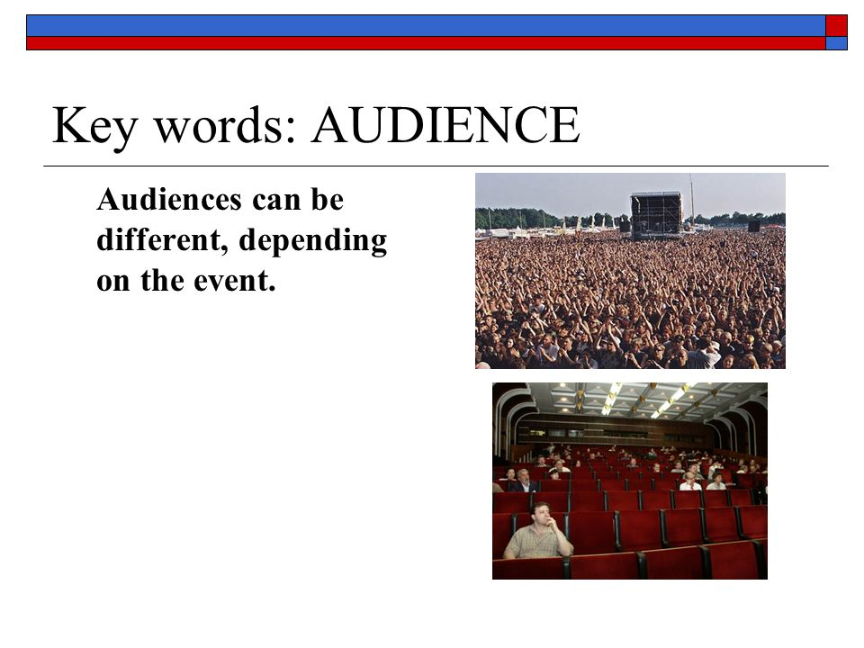 Key words: AUDIENCE Audiences can be different, depending on the event.