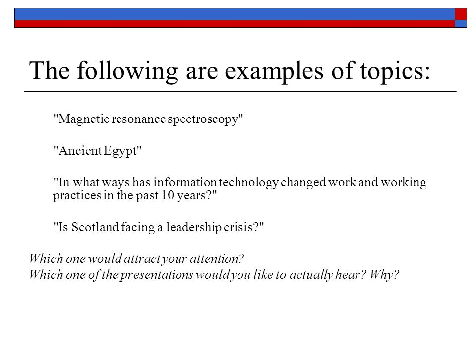 The following are examples of topics: Magnetic resonance spectroscopy Ancient Egypt In what ways has information technology changed work and working practices in the past 10 years? Is Scotland facing a leadership crisis? Which one would attract your attention.
