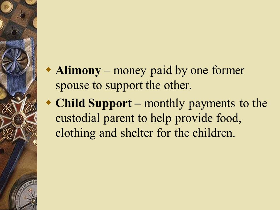 Alimony – money paid by one former spouse to support the other.  Child Support – monthly payments to the custodial parent to help provide food, clo