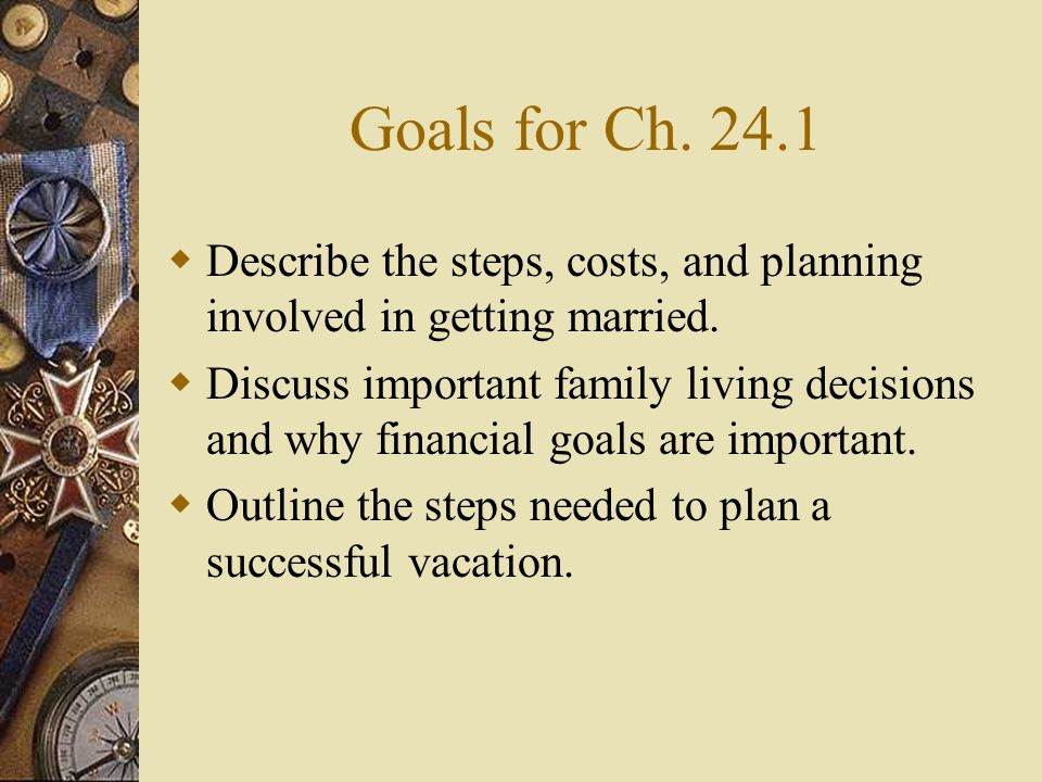 Goals for Ch. 24.1  Describe the steps, costs, and planning involved in getting married.  Discuss important family living decisions and why financia