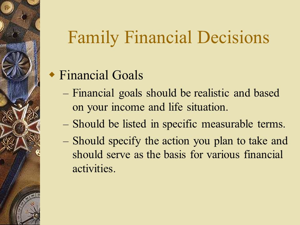 Family Financial Decisions  Financial Goals – Financial goals should be realistic and based on your income and life situation. – Should be listed in