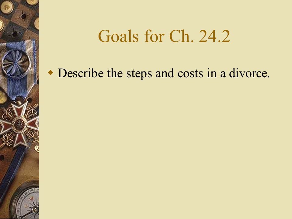 Goals for Ch. 24.2  Describe the steps and costs in a divorce.