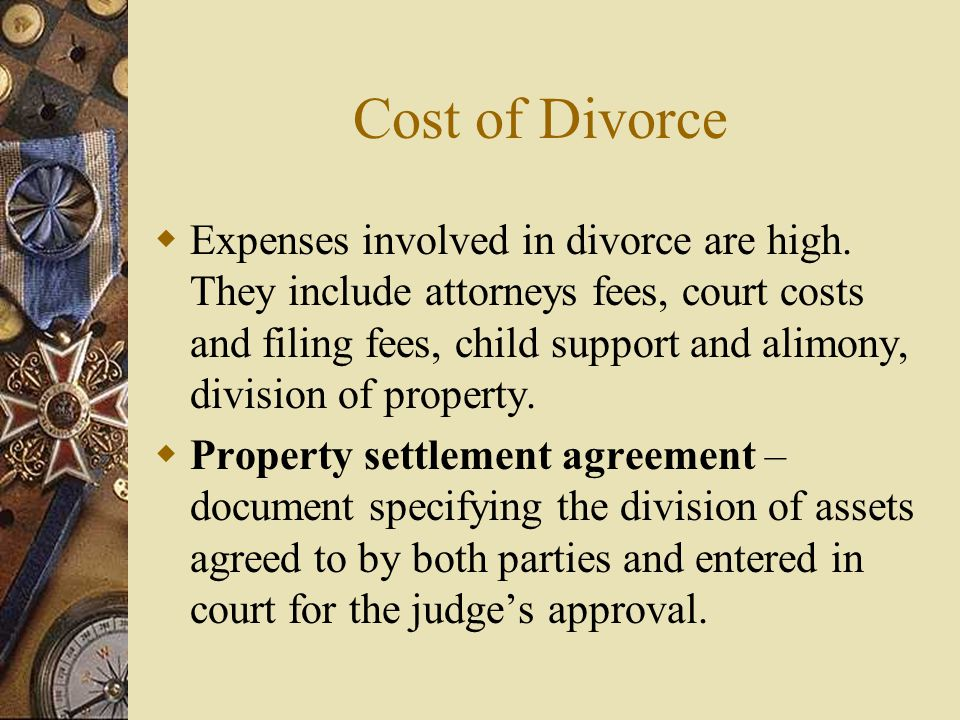 Cost of Divorce  Expenses involved in divorce are high. They include attorneys fees, court costs and filing fees, child support and alimony, division