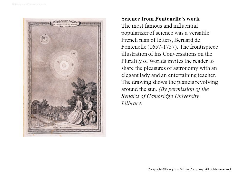 Science from Fontenelle s work The most famous and influential popularizer of science was a versatile French man of letters, Bernard de Fontenelle (1657-1757).