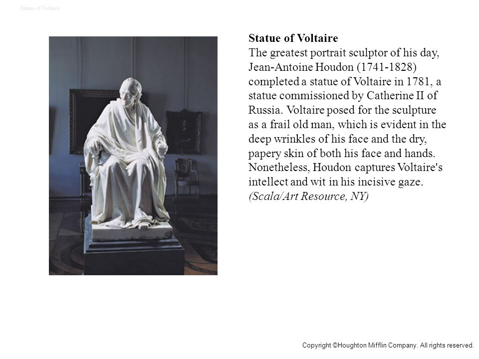 Statue of Voltaire The greatest portrait sculptor of his day, Jean-Antoine Houdon (1741-1828) completed a statue of Voltaire in 1781, a statue commissioned by Catherine II of Russia.