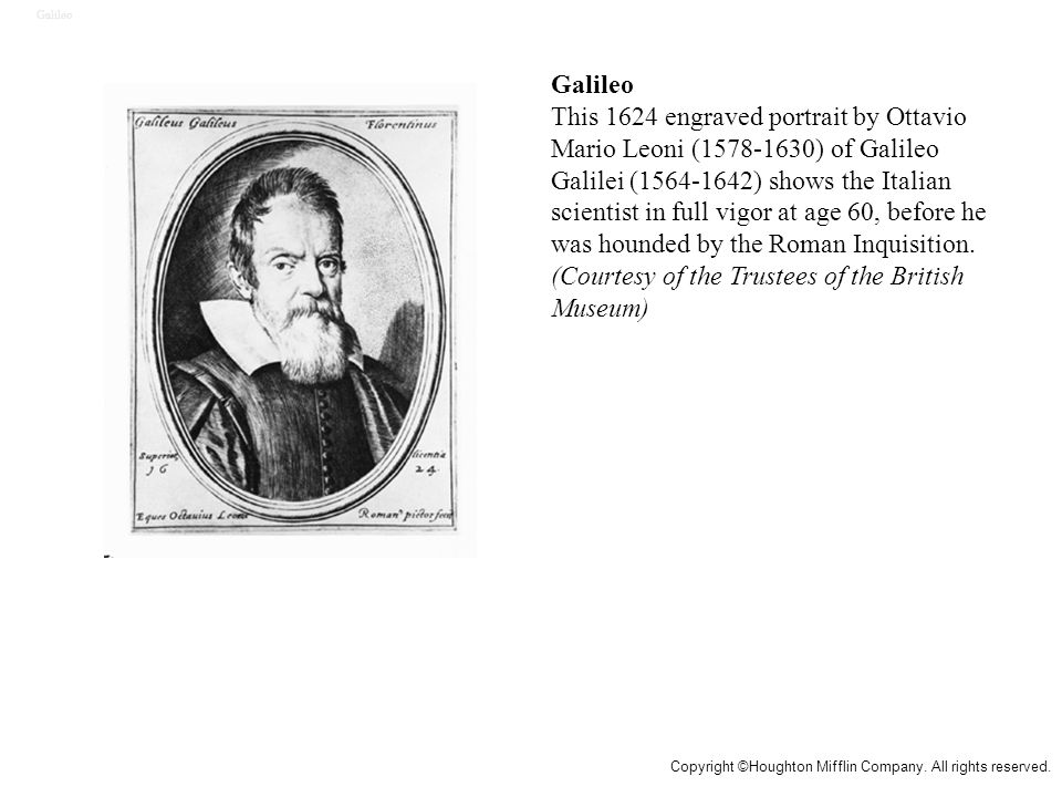 Galileo This 1624 engraved portrait by Ottavio Mario Leoni (1578-1630) of Galileo Galilei (1564-1642) shows the Italian scientist in full vigor at age 60, before he was hounded by the Roman Inquisition.